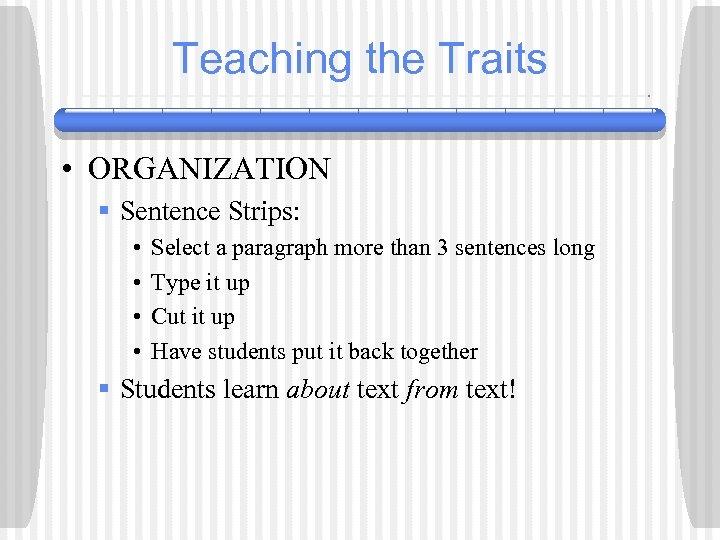 Teaching the Traits • ORGANIZATION § Sentence Strips: • • Select a paragraph more