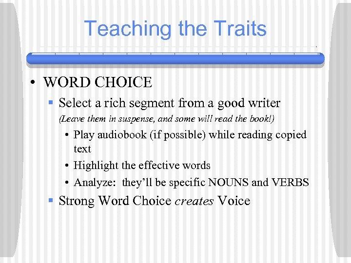 Teaching the Traits • WORD CHOICE § Select a rich segment from a good