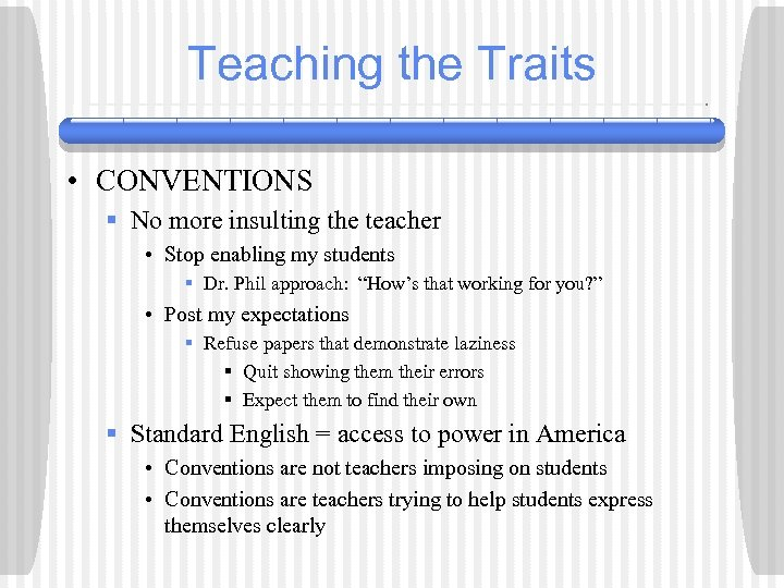 Teaching the Traits • CONVENTIONS § No more insulting the teacher • Stop enabling