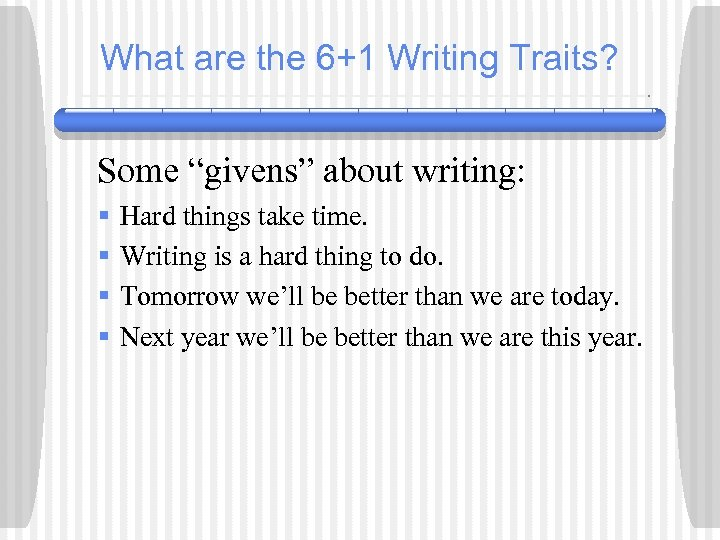 "What are the 6+1 Writing Traits? Some ""givens"" about writing: § § Hard things"