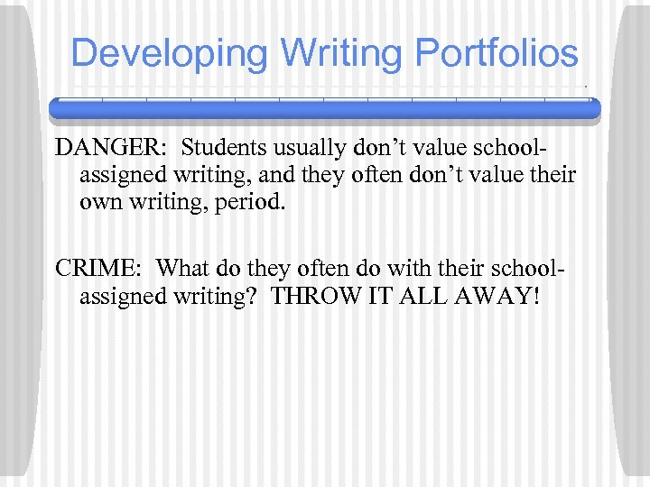 Developing Writing Portfolios DANGER: Students usually don't value schoolassigned writing, and they often don't