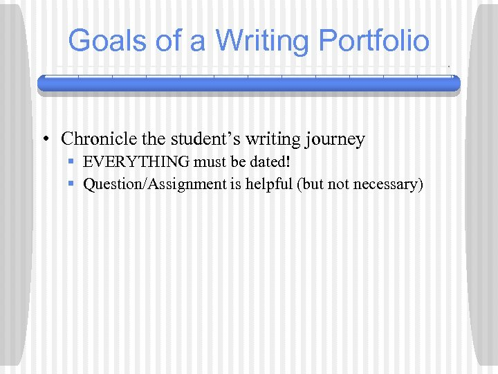 Goals of a Writing Portfolio • Chronicle the student's writing journey § EVERYTHING must