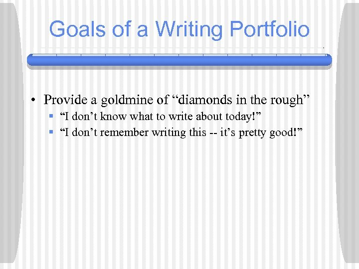 "Goals of a Writing Portfolio • Provide a goldmine of ""diamonds in the rough"""