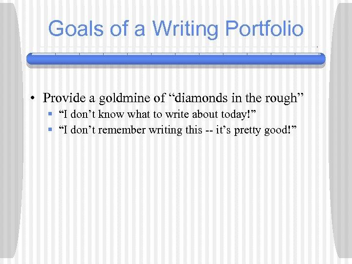 "Goals of a Writing Portfolio • Provide a goldmine of ""diamonds in the rough"""