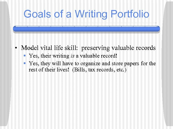 Goals of a Writing Portfolio • Model vital life skill: preserving valuable records §