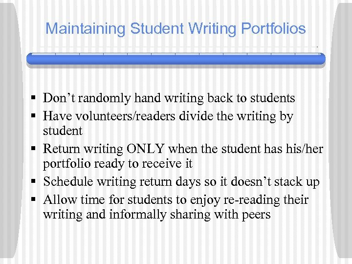 Maintaining Student Writing Portfolios § Don't randomly hand writing back to students § Have