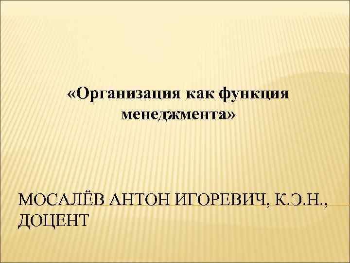 «Организация как функция менеджмента» МОСАЛЁВ АНТОН ИГОРЕВИЧ, К. Э. Н. , ДОЦЕНТ