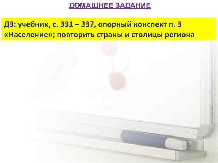 ДОМАШНЕЕ ЗАДАНИЕ ДЗ: учебник, с. 331 – 337, опорный конспект п. 3 «Население» ;
