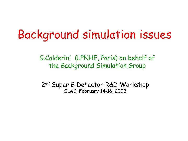 Background simulation issues G. Calderini (LPNHE, Paris) on behalf of the Background Simulation Group