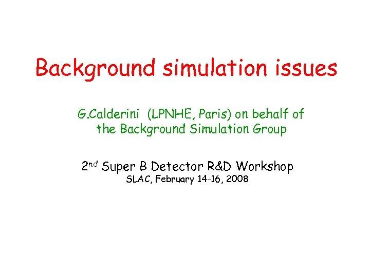 Background simulation issues G. Calderini (LPNHE, Paris) on behalf of the Background Simulation Group
