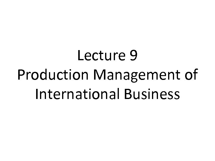 Lecture 9 Production Management of International Business