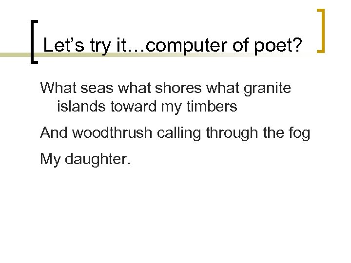 Let's try it…computer of poet? What seas what shores what granite islands toward my