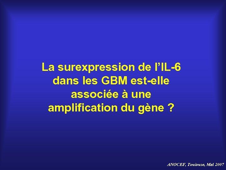 La surexpression de l'IL-6 dans les GBM est-elle associée à une amplification du gène