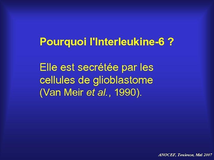 Pourquoi l'Interleukine-6 ? Elle est secrétée par les cellules de glioblastome (Van Meir et