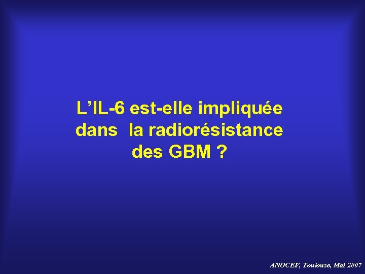 L'IL-6 est-elle impliquée dans la radiorésistance des GBM ? ANOCEF, Toulouse, Mai 2007