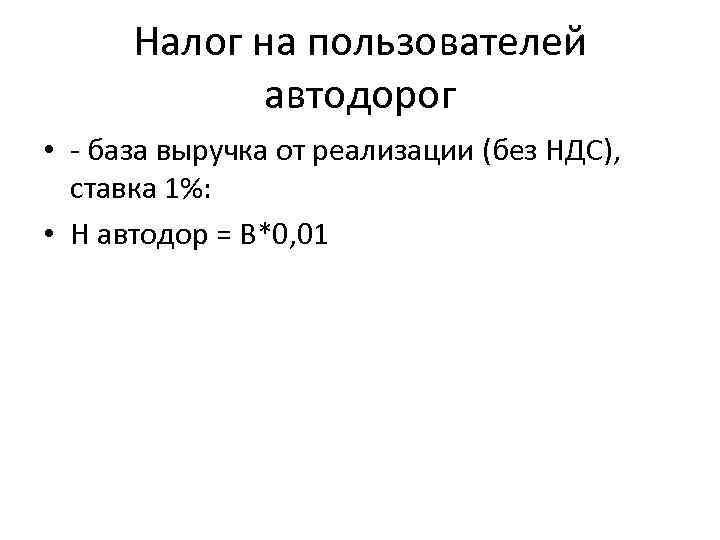 Налог на пользователей автодорог • база выручка от реализации (без НДС), ставка 1%: •