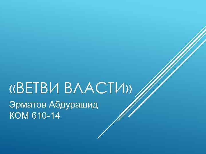 «ВЕТВИ ВЛАСТИ» Эрматов Абдурашид КОМ 610 -14