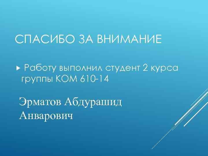 СПАСИБО ЗА ВНИМАНИЕ Работу выполнил студент 2 курса группы КОМ 610 -14 Эрматов Абдурашид