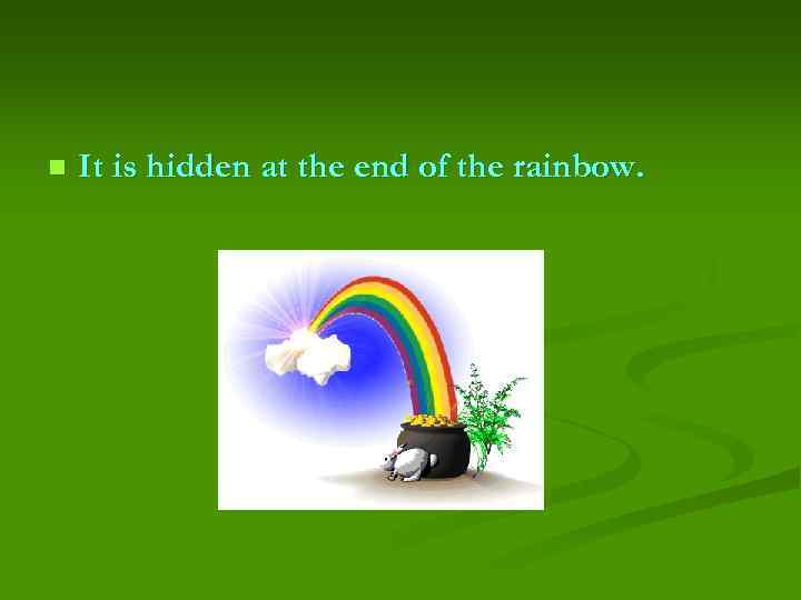 n It is hidden at the end of the rainbow.