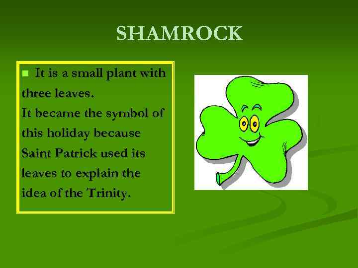 SHAMROCK It is a small plant with three leaves. It became the symbol of