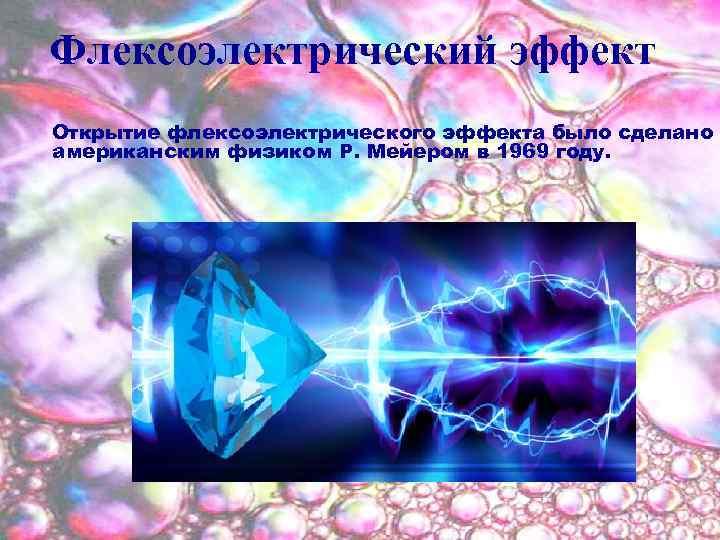 Флексоэлектрический эффект Открытие флексоэлектрического эффекта было сделано американским физиком Р. Мейером в 1969 году.