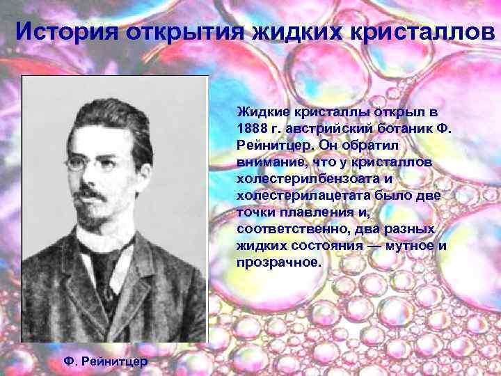 История открытия жидких кристаллов Жидкие кристаллы открыл в 1888 г. австрийский ботаник Ф. Рейнитцер.