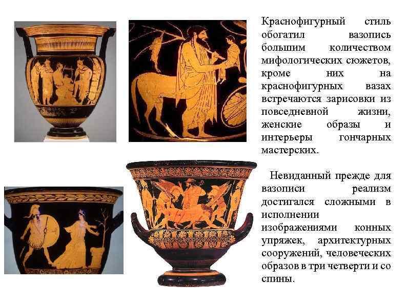 Краснофигурный стиль обогатил вазопись большим количеством мифологических сюжетов, кроме них на краснофигурных вазах встречаются