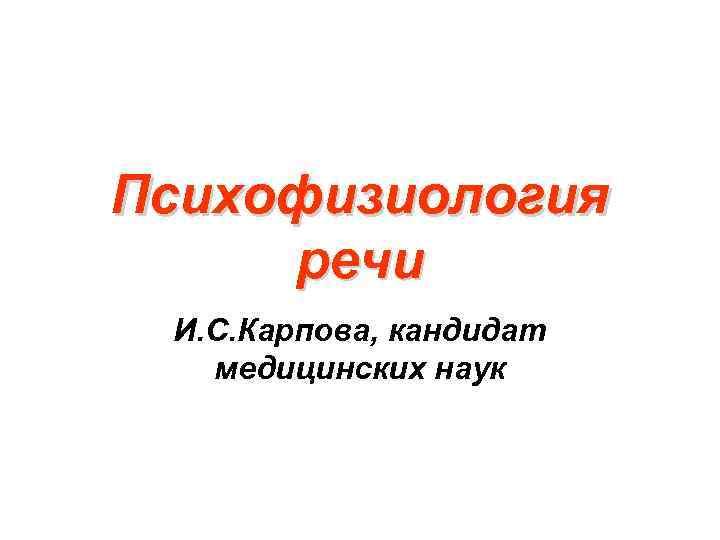 Психофизиология речи И. С. Карпова, кандидат медицинских наук