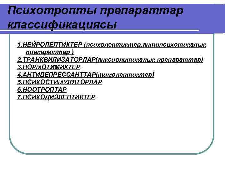 Психотропты препараттар классификациясы 1. НЕЙРОЛЕПТИКТЕР (психолептиктер, антипсихотикалық препараттар ) 2. ТРАНКВИЛИЗАТОРЛАР(анксиолитикалық препараттар) 3. НОРМОТИМИКТЕР