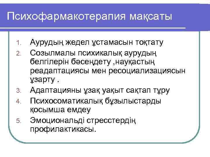 Психофармакотерапия мақсаты 1. 2. 3. 4. 5. Аурудың жедел ұстамасын тоқтату Созылмалы психикалық аурудың