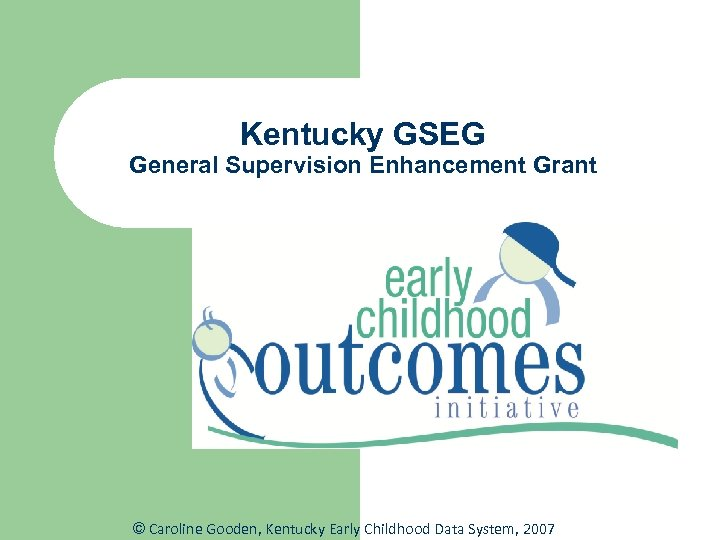 Kentucky GSEG General Supervision Enhancement Grant © Caroline Gooden, Kentucky Early Childhood Data System,