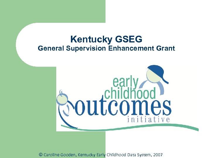 Kentucky GSEG General Supervision Enhancement Grant © Caroline Gooden, Kentucky Early Childhood Data System,