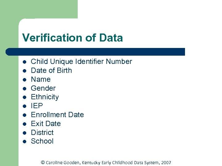 Verification of Data l l l l l Child Unique Identifier Number Date of