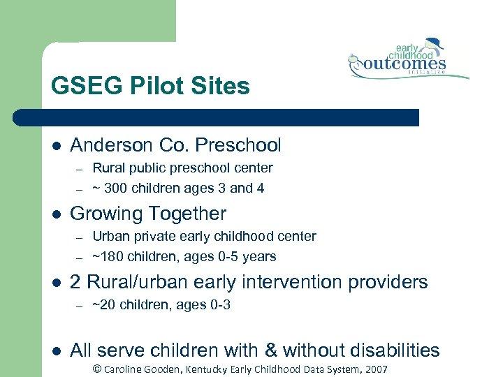 GSEG Pilot Sites l Anderson Co. Preschool – – l Growing Together – –