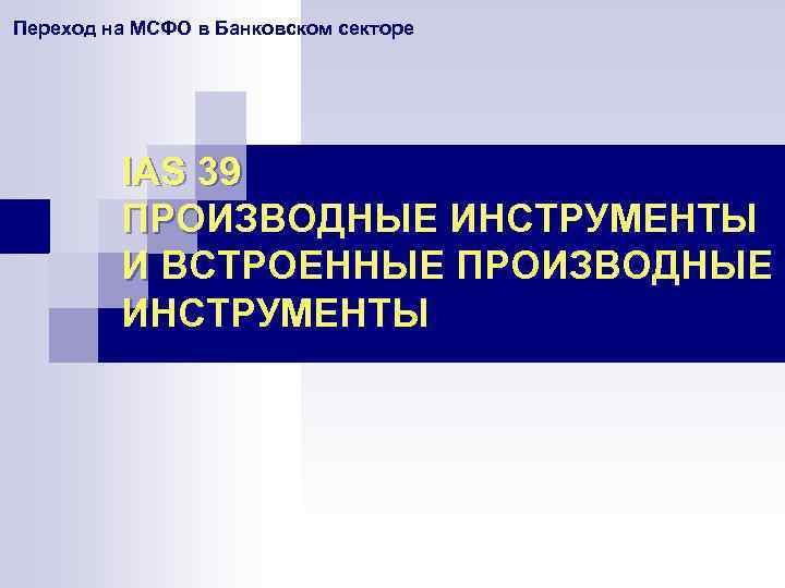 Переход на МСФО в Банковском секторе IAS 39 ПРОИЗВОДНЫЕ ИНСТРУМЕНТЫ И ВСТРОЕННЫЕ ПРОИЗВОДНЫЕ ИНСТРУМЕНТЫ