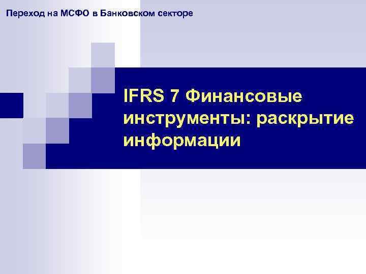 Переход на МСФО в Банковском секторе IFRS 7 Финансовые инструменты: раскрытие информации