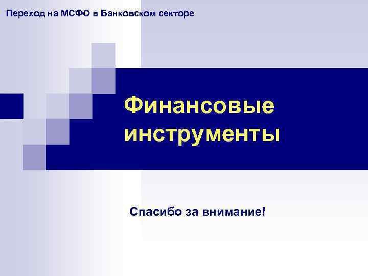 Переход на МСФО в Банковском секторе Финансовые инструменты Спасибо за внимание!