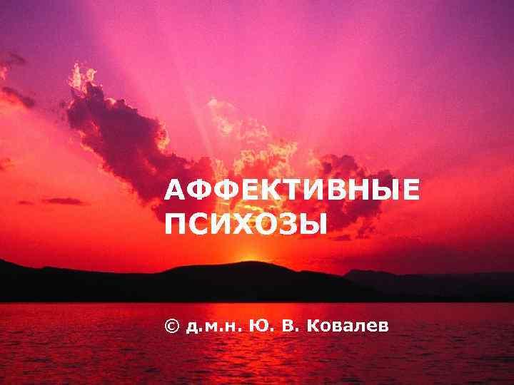 LOGO АФФЕКТИВНЫЕ ПСИХОЗЫ © д. м. н. Ю. В. Ковалев