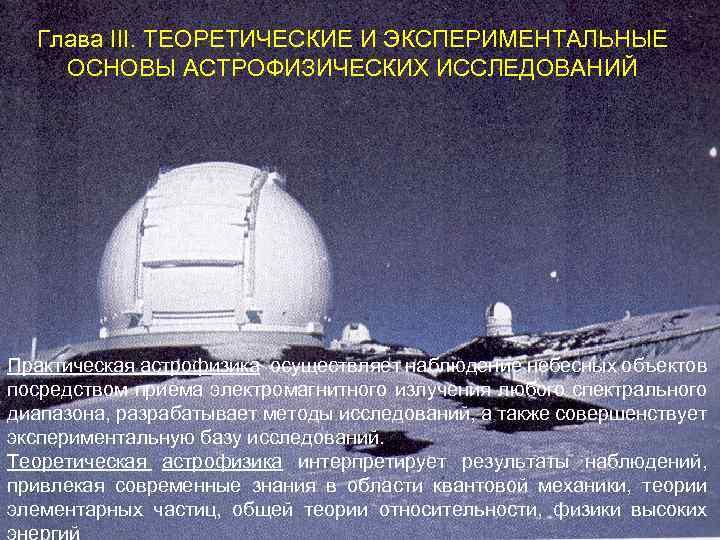 Глава III. ТЕОРЕТИЧЕСКИЕ И ЭКСПЕРИМЕНТАЛЬНЫЕ ОСНОВЫ АСТРОФИЗИЧЕСКИХ ИССЛЕДОВАНИЙ Практическая астрофизика осуществляет наблюдение небесных объектов