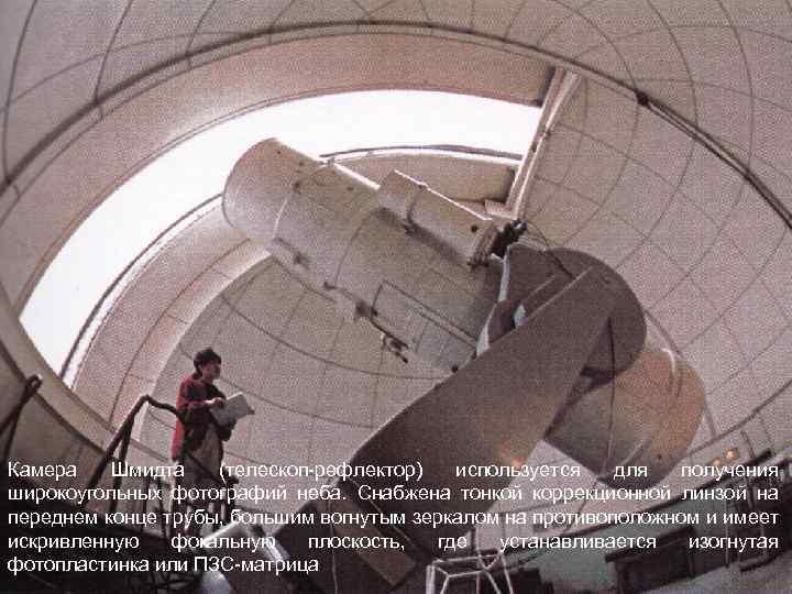 Камера Шмидта (телескоп-рефлектор) используется для получения широкоугольных фотографий неба. Снабжена тонкой коррекционной линзой на