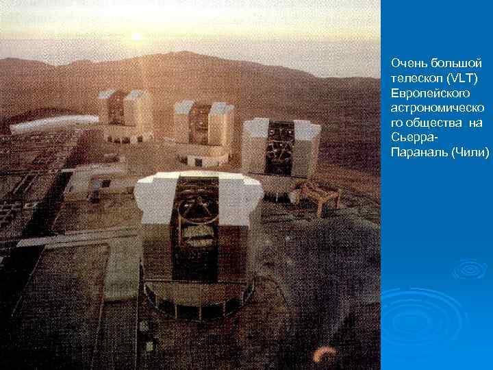 Очень большой телескоп (VLT) Европейского астрономическо го общества на Сьерра. Параналь (Чили)