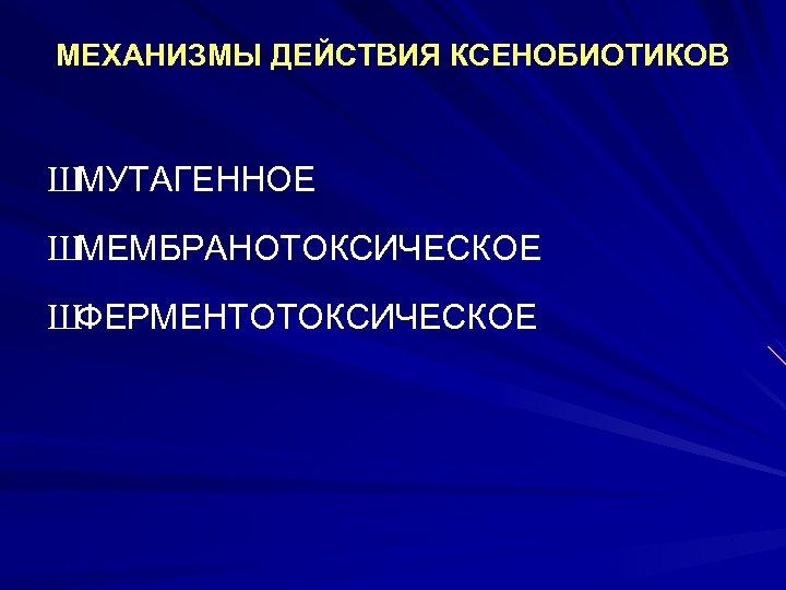 МЕХАНИЗМЫ ДЕЙСТВИЯ КСЕНОБИОТИКОВ ШМУТАГЕННОЕ ШМЕМБРАНОТОКСИЧЕСКОЕ ШФЕРМЕНТОТОКСИЧЕСКОЕ