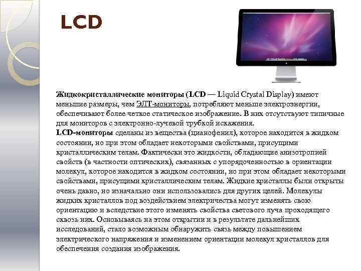 LCD Жидкокристаллические мониторы (LCD — Liquid Crystal Display) имеют меньшие размеры, чем ЭЛТ-мониторы, потребляют