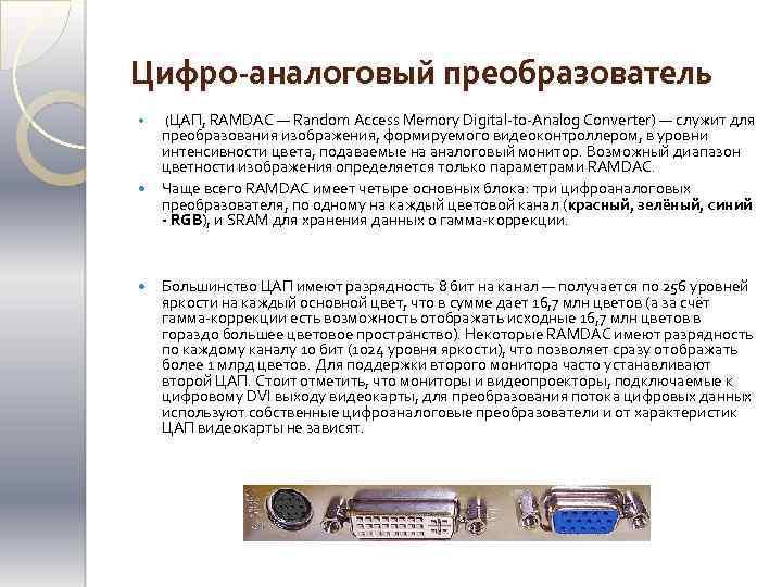 Цифро-аналоговый преобразователь (ЦАП, RAMDAC — Random Access Memory Digital-to-Analog Converter) — служит для преобразования