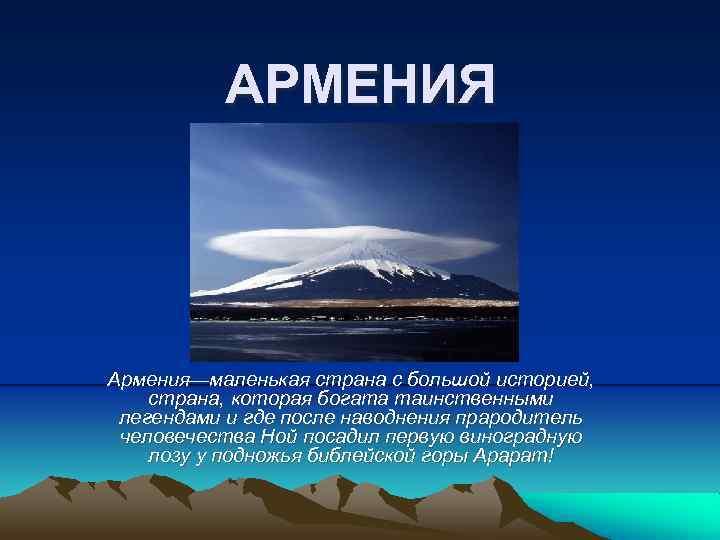 АРМЕНИЯ Армения—маленькая страна с большой историей, страна, которая богата таинственными легендами и где после