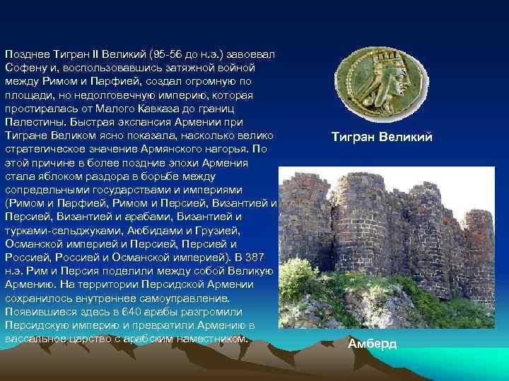 Позднее Тигран II Великий (95 -56 до н. э. ) завоевал Софену и, воспользовавшись