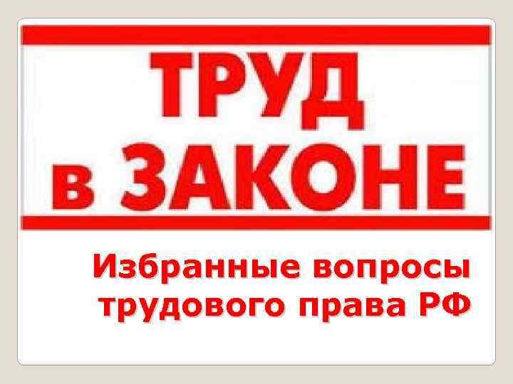 Избранные вопросы трудового права РФ