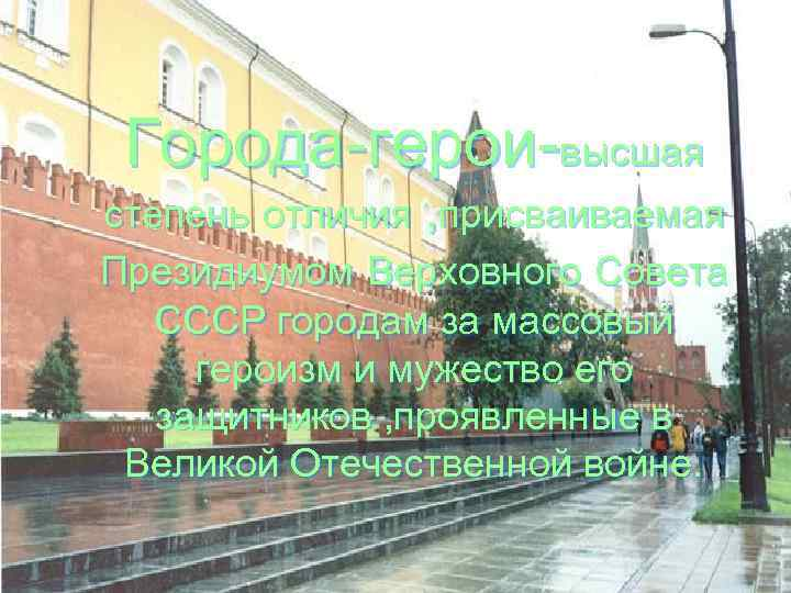 Города-герои-высшая степень отличия , присваиваемая Президиумом Верховного Совета СССР городам за массовый героизм и
