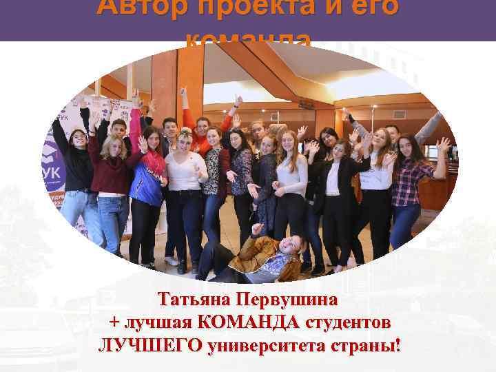 Автор проекта и его команда Татьяна Первушина + лучшая КОМАНДА студентов ЛУЧШЕГО университета страны!