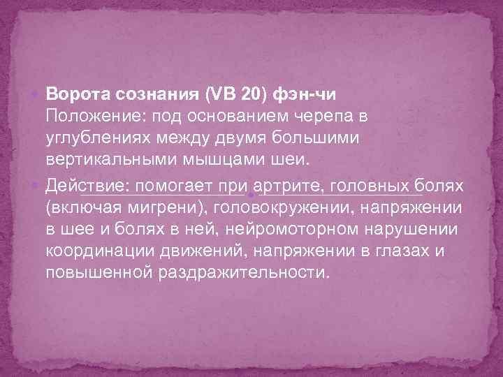 Ворота сознания (VB 20) фэн-чи Положение: под основанием черепа в углублениях между двумя
